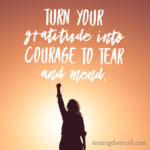 Turn Your Gratitude into the Courage to Tear and Mend